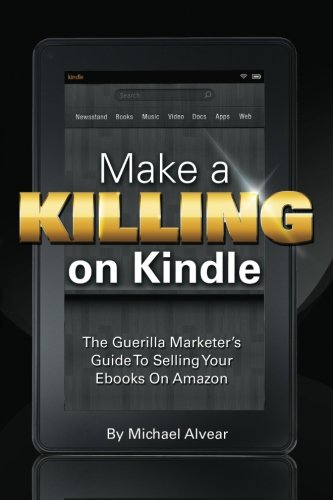 Make A Killing On Kindle Without Blogging, Facebook Or Twitter: The Guerilla Marketer's Guide To Selling Ebooks On Amazon