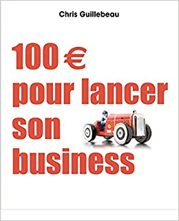 a323ba26accb0 Amazon.fr - 100 euros pour lancer son business - Chris Guillebeau - Livres