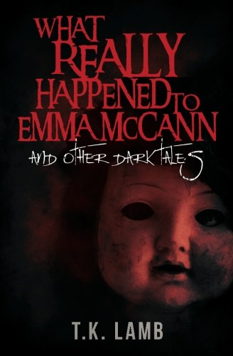 What Really Happened to Emma McCann: And Other Dark Tales -