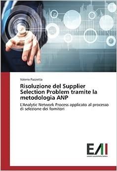 Book Risoluzione del Supplier Selection Problem tramite la metodologia ANP: L'Analytic Network Process applicato al processo di selezione dei fornitori (Italian Edition)