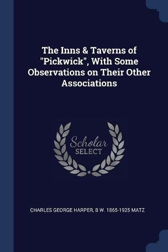 The Inns and Taverns of Pickwick; with Some Observations on Their Other Associations,