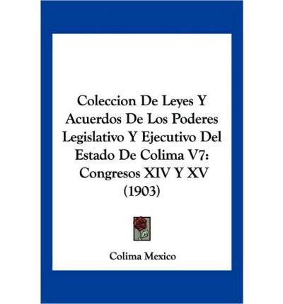 Read Online Coleccion de Leyes y Acuerdos de Los Poderes Legislativo y Ejecutivo del Estado de Colima V7: Congresos XIV y XV (1903) (Paperback)(Spanish) - Common ebook
