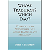 Whose Tradition? Which Dao?: Confucius and Wittgenstein on Moral Learning and Reflection (SUNY series in Chinese…