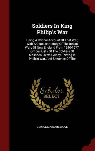 Soldiers In King Philip's War: Being A Critical Account Of That War, With A Concise History Of The Indian Wars Of New England From 1620-1677, Official ... Serving In Philip's War, And Sketches Of The