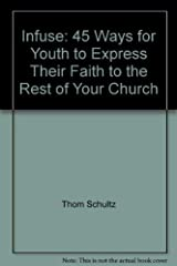 Infuse: 45 Ways for Youth to Express Their Faith to the Rest of Your Church Hardcover