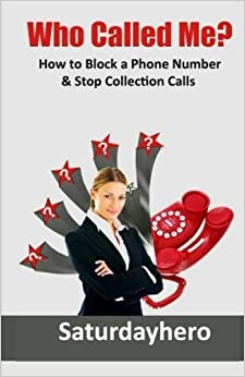 Book Who Called Me?: How to Block a Phone Number & Stop Collection Calls: Volume 1 by Saturdayhero (2012-06-28)