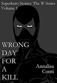 Wrong Day For A Kill (Superhero Stories: The W Series Book 1) by [Conti, Annalisa]