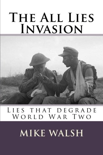 The All Lies Invasion: The political and media conspiracy of lies spun over the Iraq, Afghanistan and Libyan conflicts a