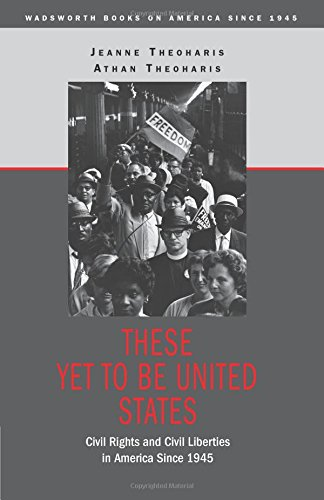 These Yet to Be United States: Civil Rights and Civil Liberties in America Since 1945 (Wadsworth Books on America Since