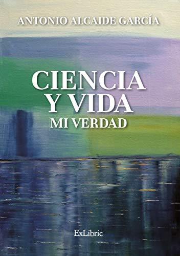 Ciencia y vida. Mi verdad por Alcaide García, Antonio