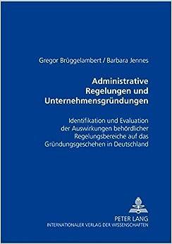 Administrative Regelungen Und Unternehmensgruendungen: Identifikation Und Evaluation Der Auswirkungen Behoerdlicher Regelungsbereiche Auf Das Gruendungsgeschehen in Deutschland