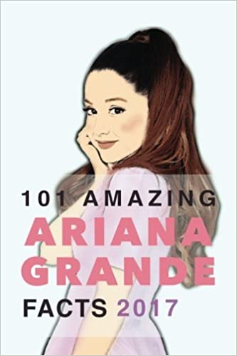 Ariana Grande: 101 Amazing Ariana Grande Facts 2017: With ...