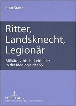 Ritter, Landsknecht, Legionaer: Militaermythische Leitbilder in Der Ideologie Der SS