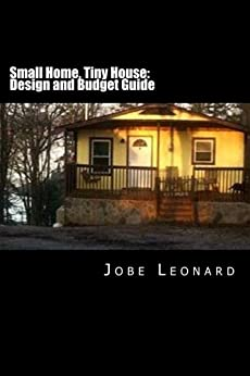 Small Home, Tiny House: Design, Budget, Estimate, and Secure Your Best Deal by [Leonard, Jobe]
