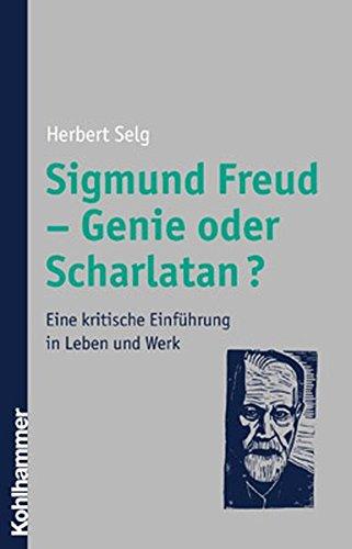 Sigmund Freud - Genie oder Scharlatan?: Eine kritische Einführung in Leben und Werk