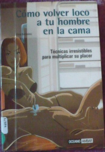 Como Volver Loco a Tu Hombre En La Cama / How to Drive Your Man Crazy in Bed: Tecnicas Irresistibles para Multiplicar su Placer / Irresistible Techniques to Multiply your Pleasure (Spanish Edition)