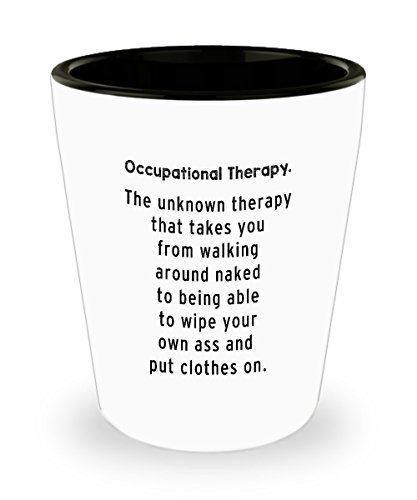 Occupational Therapy Shot Glass - Occupational Therapy. The unknown therapy that takes you from walking around naked to being able to wipe your own as