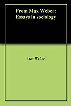 max weber essays in sociology summary Weber's work in the field of sociology of religion started with the essay the protestant ethic and the spirit of capitalism and continued with the analysis of the religion of china: confucianism and taoism, the religion of india: the sociology of hinduism and buddhism and ancient judaism.