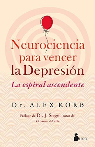 Neurociencia para vencer la depresión: La espiral ascendente por Dr. Alex Korb,Gómez Molero, Antonio Luis