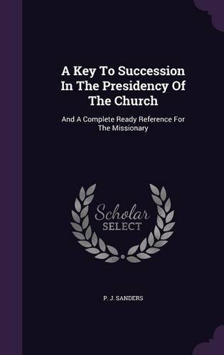 Download A Key to Succession in the Presidency of the Church: And a Complete Ready Reference for the Missionary PDF