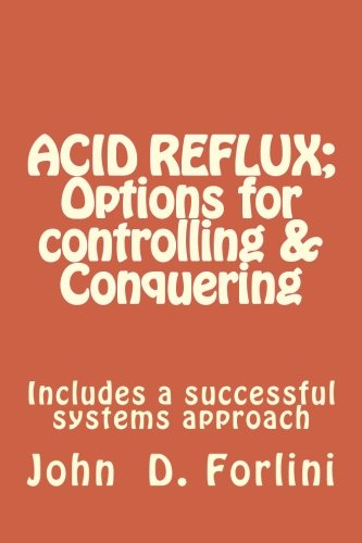 ACID REFLUX; Options for controlling & Conquering: Includes a successful systems approach