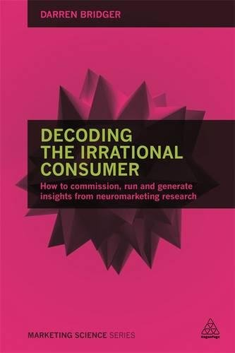 Image of Decoding the Irrational Consumer: How to Commission, Run and Generate Insights from Neuromarketing Research (Marketing Science)
