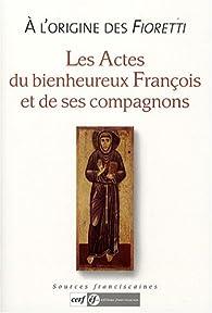 A l'origine des Fioretti : Les actes du bienheureux François et de ses compagnons par Jacques Dalarun