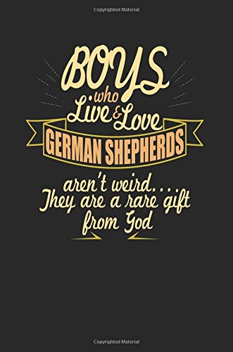 Boys Who Live & Love German Shepherds Aren't Weird... They Are a Rare Gift from God: Unique Gifts for Dog Lovers - 6x9 Journal Notebook
