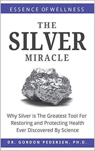 The Silver Miracle: Why Silver is The Greatest Tool Restoring and Protecting Health Ever Discovered by Science (Colloidal Silver Book 1) by [Pedersen, Gordon]