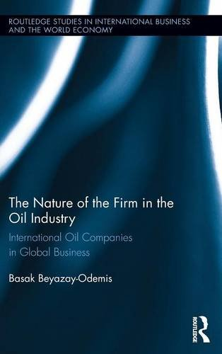 The Nature of the Firm in the Oil Industry: International Oil Companies in Global Business (Routledge Studies in Interna