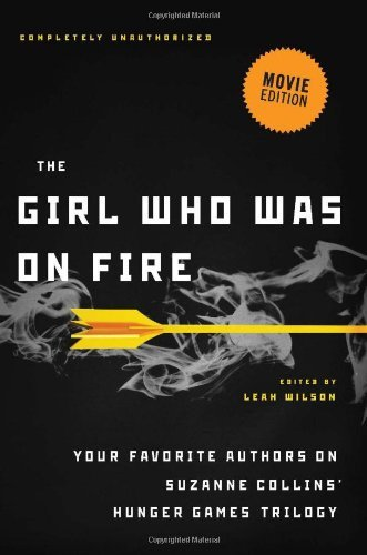 The Girl Who Was on Fire (Movie Edition): Your Favorite Authors on Suzanne Collins' Hunger Games Trilogy (2012-01-17)