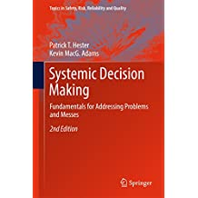 Systemic Decision Making: Fundamentals for Addressing Problems and Messes (Topics in Safety, Risk, Reliability and Quality)