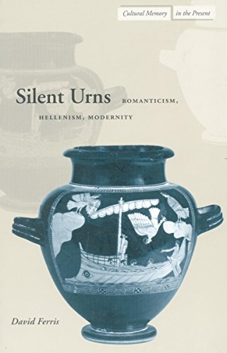 Silent Urns: Romanticism, Hellenism, Modernity (Cultural Memory in the Present)