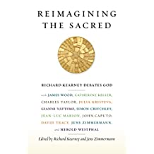 Reimagining the Sacred: Richard Kearney Debates God with James Wood, Catherine Keller, Charles Taylor, Julia Kristeva, Gianni Vattimo, Simon Critchley, Jean-Luc Marion, John Caputo, David Tracy, Jens Zimmermann, and Merold Westphal