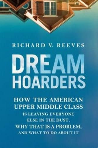 Dream Hoarders: How The American Upper Middle Class Is Leaving Everyone Else In The Dust, Why That I