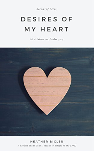 Desires of my heart meditation on psalm 374 kindle edition by desires of my heart meditation on psalm 374 by bixler heather fandeluxe Image collections
