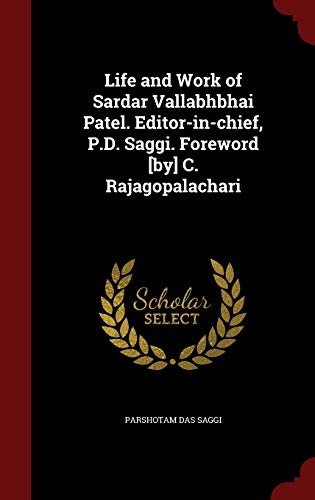 Life and Work of Sardar Vallabhbhai Patel. Editor-in-chief, P.D. Saggi. Foreword [by] C. Rajagopalachari (Life And Work Of Sardar Vallabhbhai Patel)
