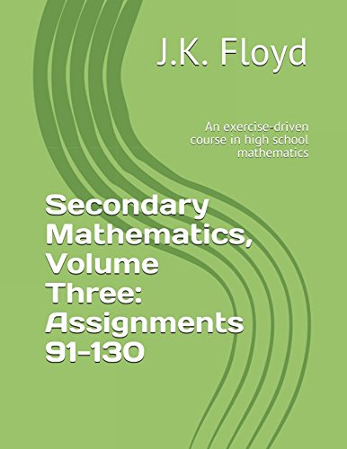 Secondary Mathematics, Volume Three: Assignments 91-130: An exercise-driven course in high school mathematics PDF