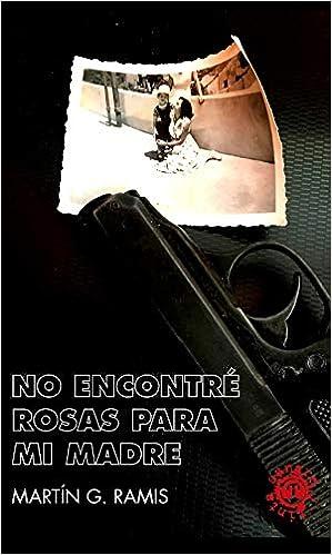 NO ENCONTRE ROSAS PARA MI MADRE de MARTIN GARRIDO RAMIS