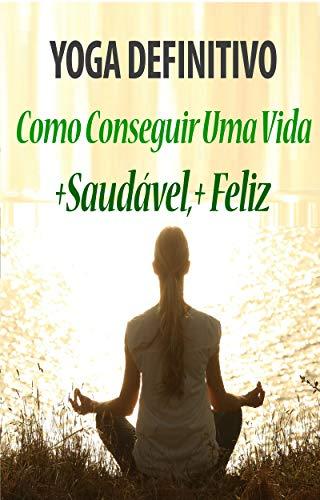 Yoga Definitivo -: Como Conseguir Uma Vida Saudável e Feliz ...
