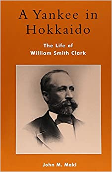 A Yankee in Hokkaido: The Life of William Smith Clark (Studies of Modern Japan)
