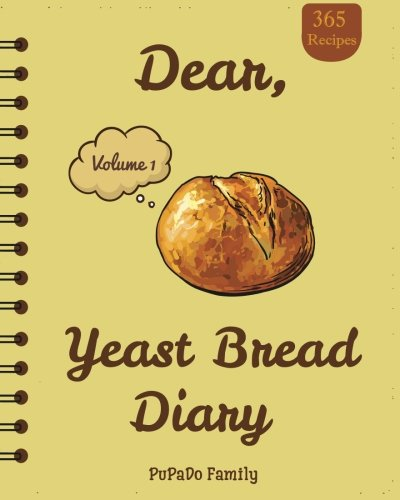 Dear, 365 Yeast Bread Diary: Make An Awesome Month With 365 Easy Yeast Bread Recipes! (Flat Bread Cookbook, No Knead Bread Cookbook, Rye Bread Book, Sourdough Bread Cookbook) (Volume 1)