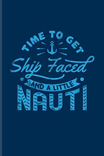 Time To Get Ship Faced And A Little Nauti: Funny Cruise Vacations Journal For Nautical, Luxury Yacht, Boat Captain, Sea, Cruises, Sailing & Ozean Fans - 6x9 - 100 Blank Lined Pages