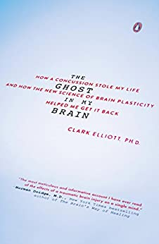 The Ghost in My Brain: How a Concussion Stole My Life and How the New Science of Brain Plasticity Helped Me Get it Back by [Elliott, Clark]