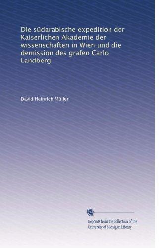 Die südarabische expedition der Kaiserlichen Akademie der wissenschaften in Wien und die demission des grafen Carlo Landberg (German Edition)