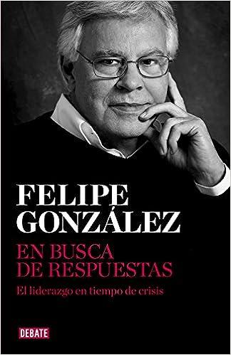 En busca de respuestas: El liderazgo en tiempo de crisis Ensayo y Pensamiento: Amazon.es: González, Felipe: Libros