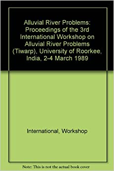Book Alluvial River Problems: Proceedings of the 3rd International Workshop on Alluvial River Problems (Tiwarp), University of Roorkee, India, 2-4 March 1989