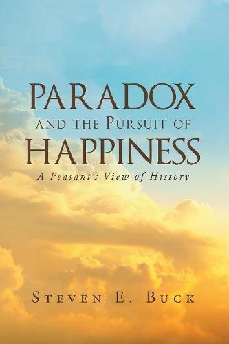 Paradox and the Pursuit of Happiness: A Peasant's View of History [Buck, Steven E] (Tapa Blanda)