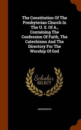 The Constitution Of The Presbyterian Church In The U. S. Of A., Containing The Confession Of Faith, The Catechisms And The Directory For The Worship Of God pdf epub