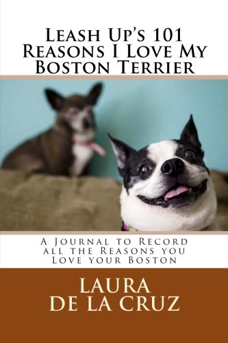 Leash Up's 101 Reasons I Love My Boston Terrier: A Journal to Record all the Reasons you Love your Boston - Dogs 101 Boston Terrier